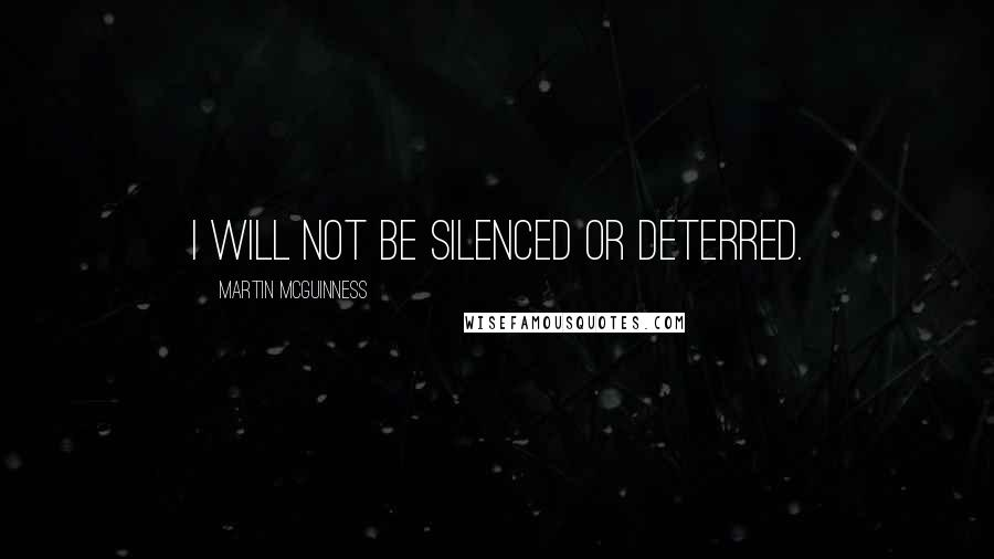 Martin McGuinness quotes: I will not be silenced or deterred.