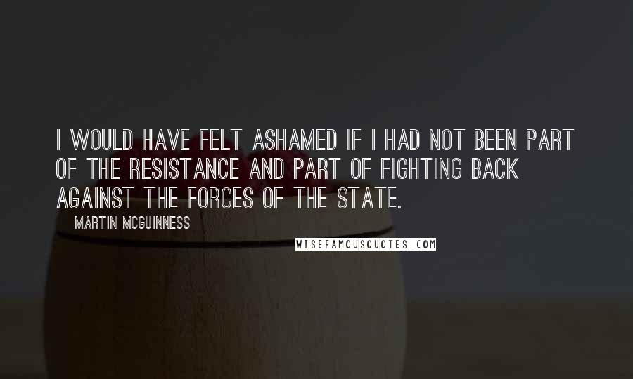 Martin McGuinness quotes: I would have felt ashamed if I had not been part of the resistance and part of fighting back against the forces of the state.
