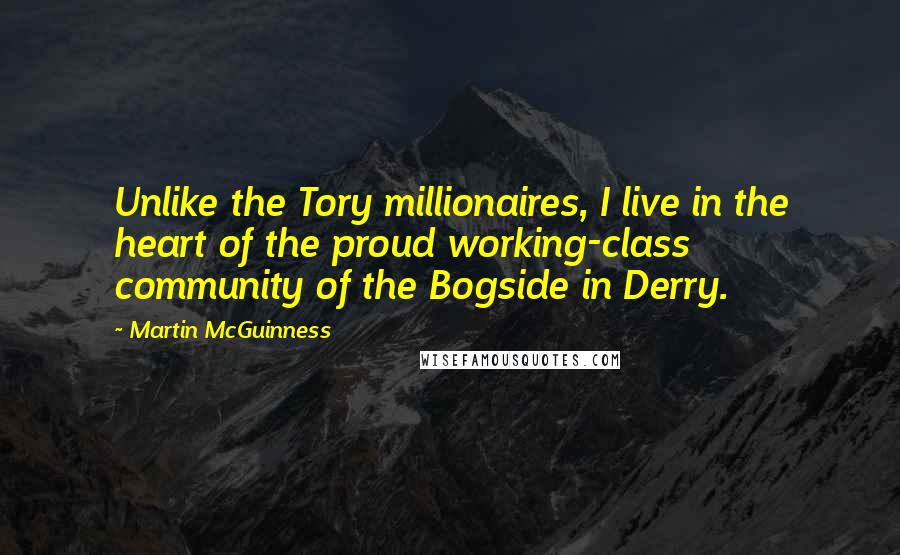 Martin McGuinness quotes: Unlike the Tory millionaires, I live in the heart of the proud working-class community of the Bogside in Derry.