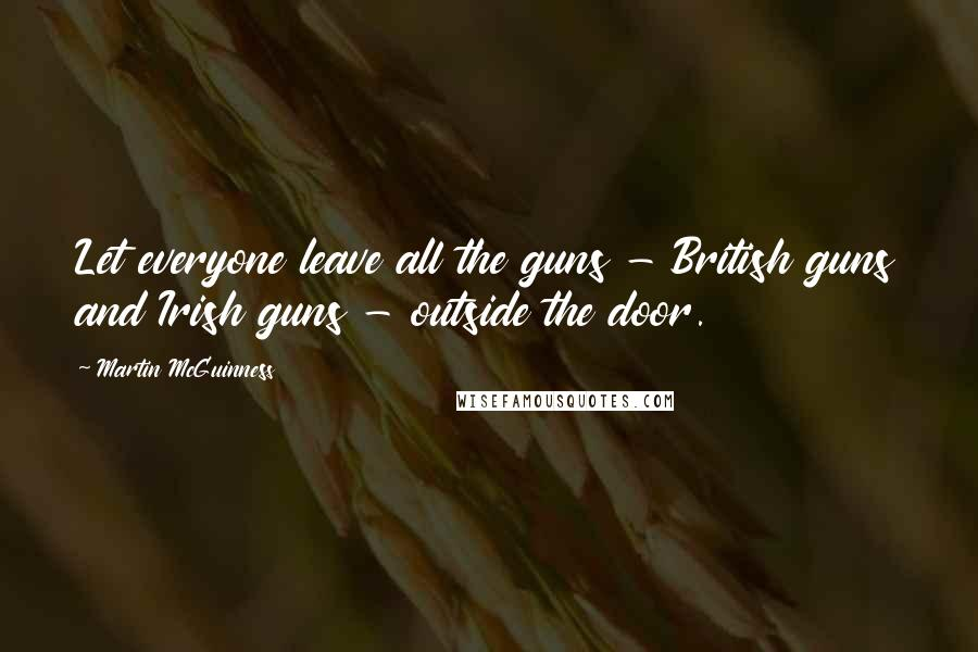 Martin McGuinness quotes: Let everyone leave all the guns - British guns and Irish guns - outside the door.