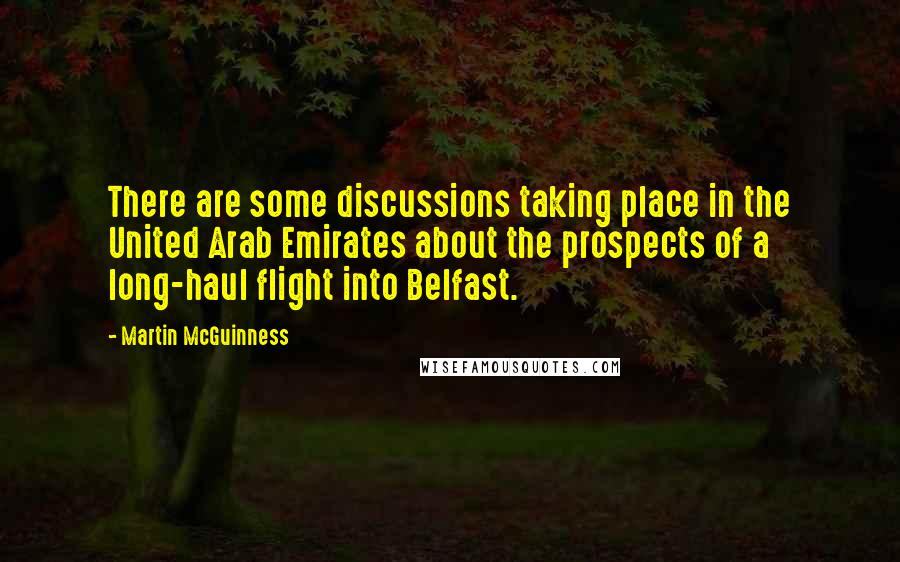 Martin McGuinness quotes: There are some discussions taking place in the United Arab Emirates about the prospects of a long-haul flight into Belfast.