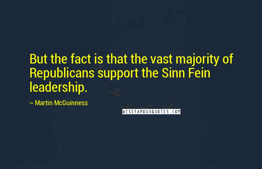 Martin McGuinness quotes: But the fact is that the vast majority of Republicans support the Sinn Fein leadership.
