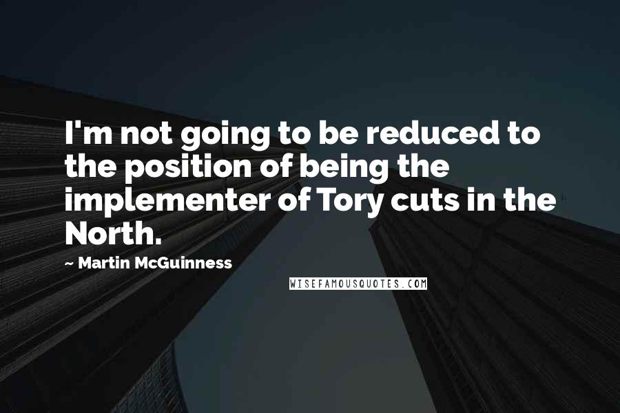 Martin McGuinness quotes: I'm not going to be reduced to the position of being the implementer of Tory cuts in the North.