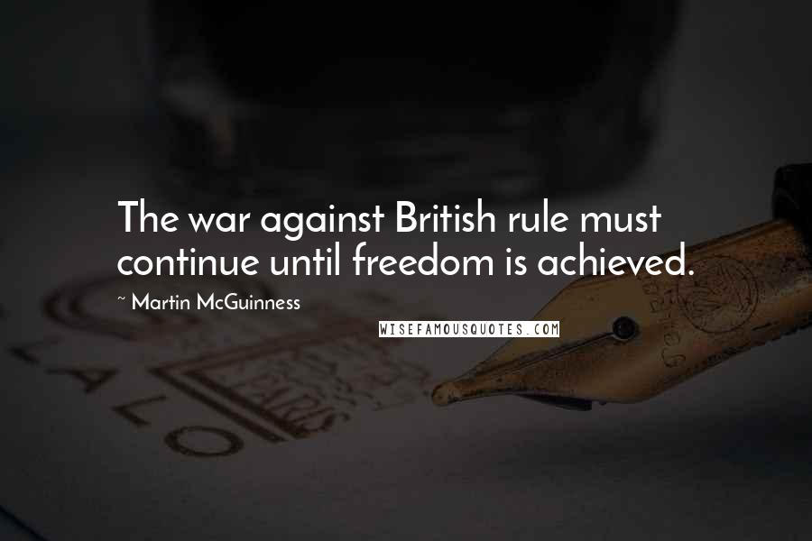 Martin McGuinness quotes: The war against British rule must continue until freedom is achieved.