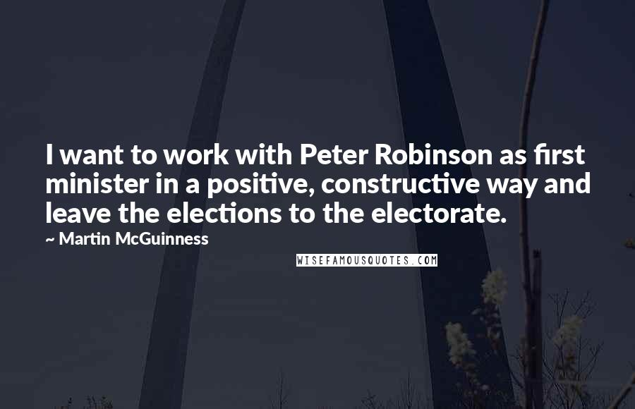 Martin McGuinness quotes: I want to work with Peter Robinson as first minister in a positive, constructive way and leave the elections to the electorate.