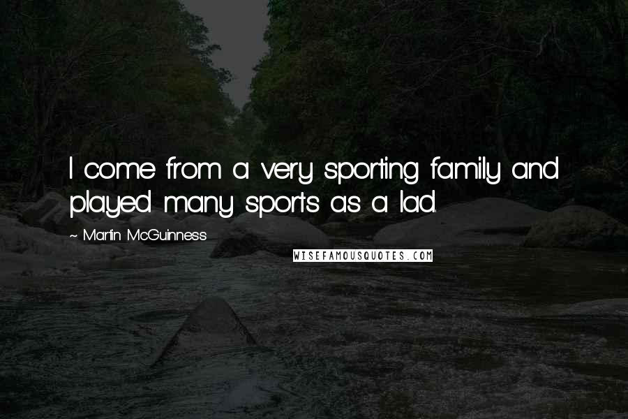 Martin McGuinness quotes: I come from a very sporting family and played many sports as a lad.