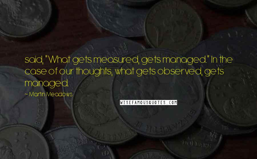 """Martin Meadows quotes: said, """"What gets measured, gets managed."""" In the case of our thoughts, what gets observed, gets managed."""