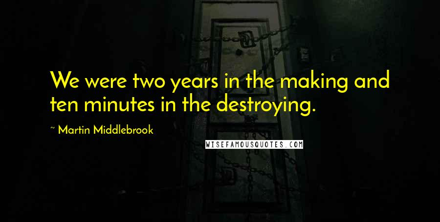 Martin Middlebrook quotes: We were two years in the making and ten minutes in the destroying.