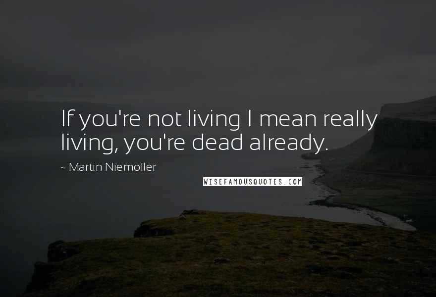 Martin Niemoller quotes: If you're not living I mean really living, you're dead already.