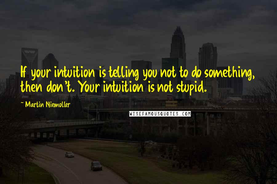 Martin Niemoller quotes: If your intuition is telling you not to do something, then don't. Your intuition is not stupid.