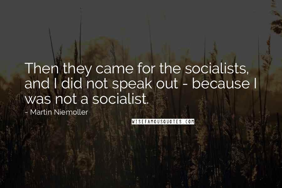 Martin Niemoller quotes: Then they came for the socialists, and I did not speak out - because I was not a socialist.