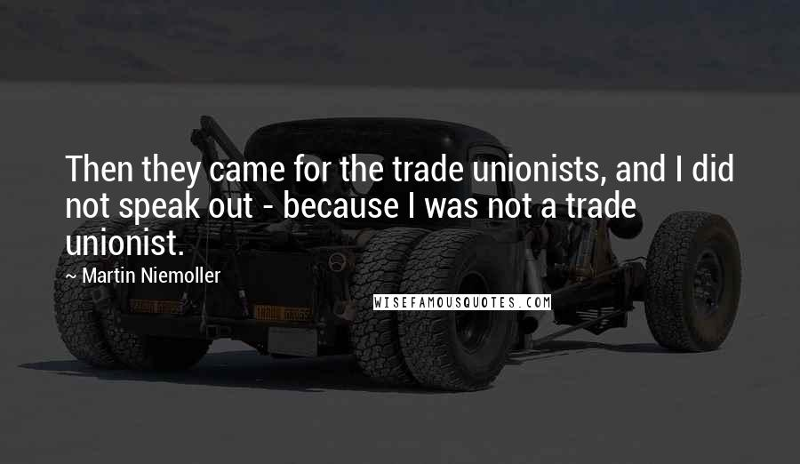 Martin Niemoller quotes: Then they came for the trade unionists, and I did not speak out - because I was not a trade unionist.