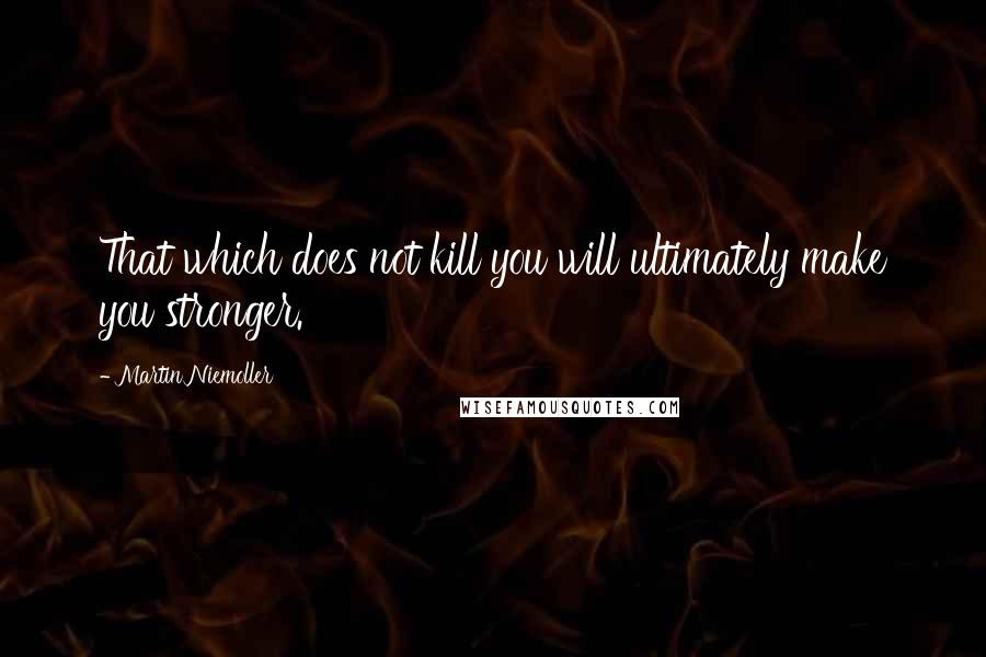 Martin Niemoller quotes: That which does not kill you will ultimately make you stronger.