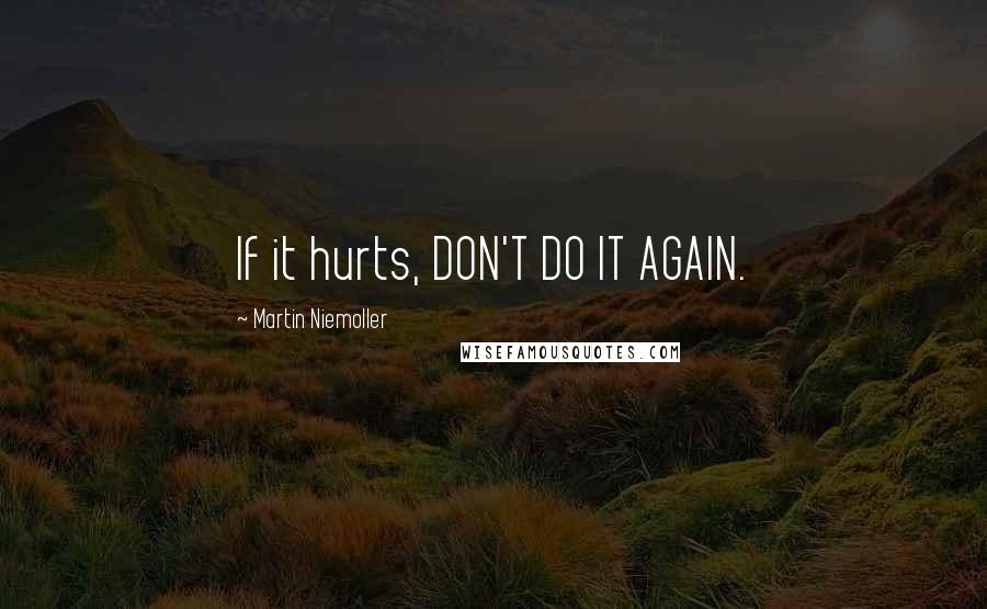 Martin Niemoller quotes: If it hurts, DON'T DO IT AGAIN.