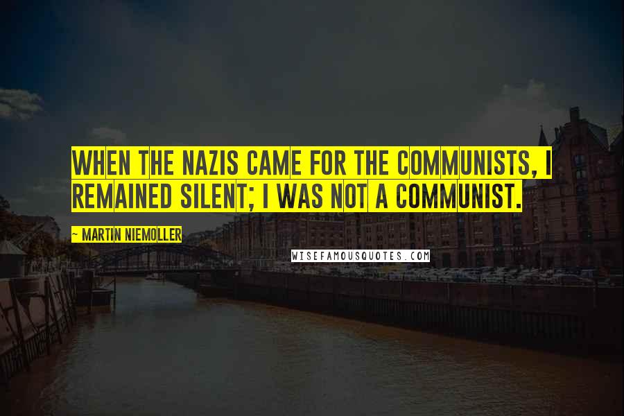 Martin Niemoller quotes: When the Nazis came for the communists, I remained silent; I was not a communist.