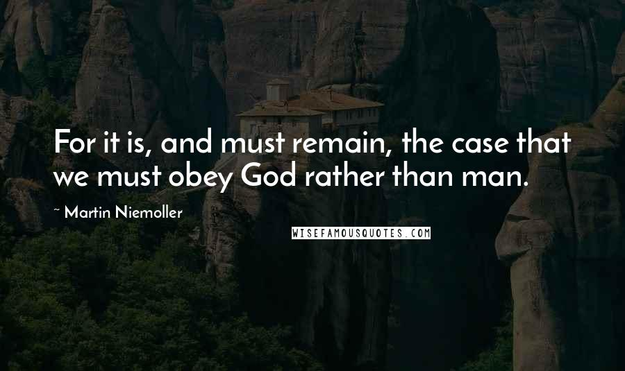 Martin Niemoller quotes: For it is, and must remain, the case that we must obey God rather than man.