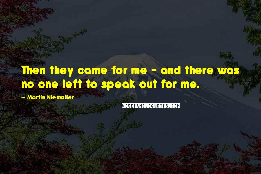 Martin Niemoller quotes: Then they came for me - and there was no one left to speak out for me.