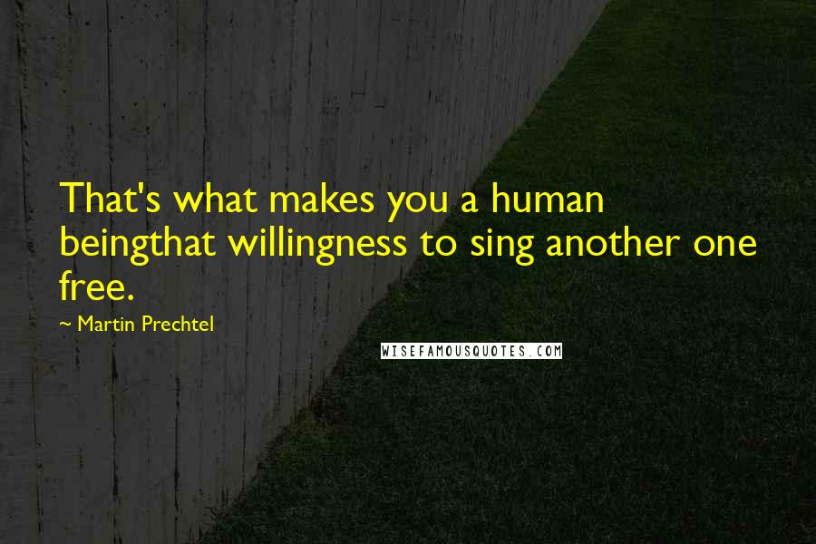Martin Prechtel quotes: That's what makes you a human beingthat willingness to sing another one free.