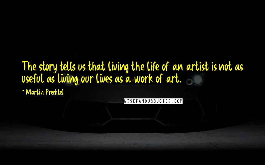 Martin Prechtel quotes: The story tells us that living the life of an artist is not as useful as living our lives as a work of art.