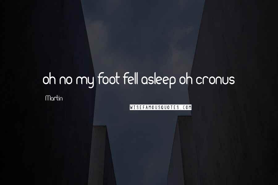 Martin quotes: oh no my foot fell asleep oh cronus