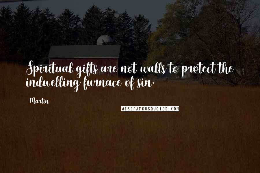 Martin quotes: Spiritual gifts are not walls to protect the indwelling furnace of sin.