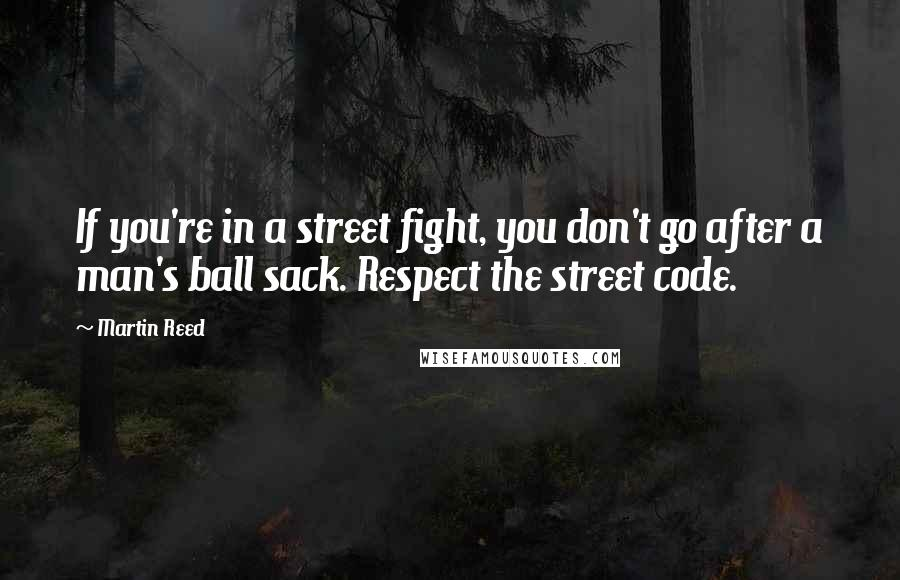 Martin Reed quotes: If you're in a street fight, you don't go after a man's ball sack. Respect the street code.