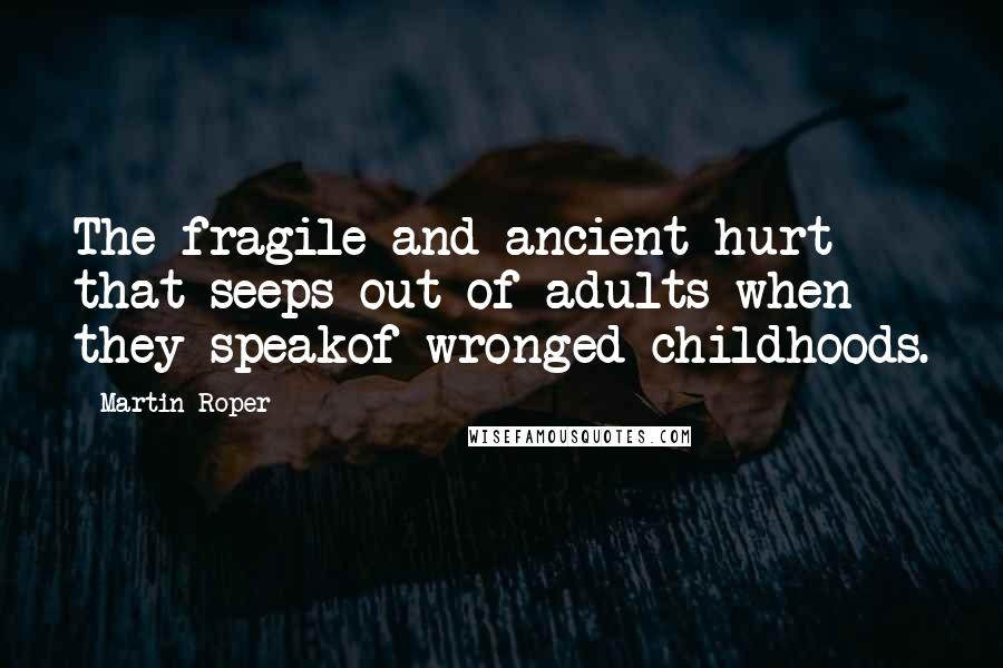 Martin Roper quotes: The fragile and ancient hurt that seeps out of adults when they speakof wronged childhoods.