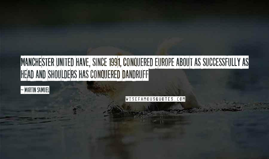 Martin Samuel quotes: Manchester United have, since 1991, conquered Europe about as successfully as Head and Shoulders has conquered dandruff