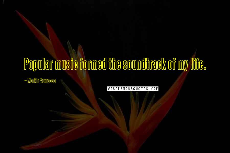 Martin Scorsese quotes: Popular music formed the soundtrack of my life.