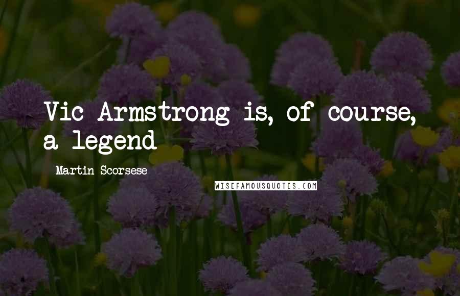 Martin Scorsese quotes: Vic Armstrong is, of course, a legend