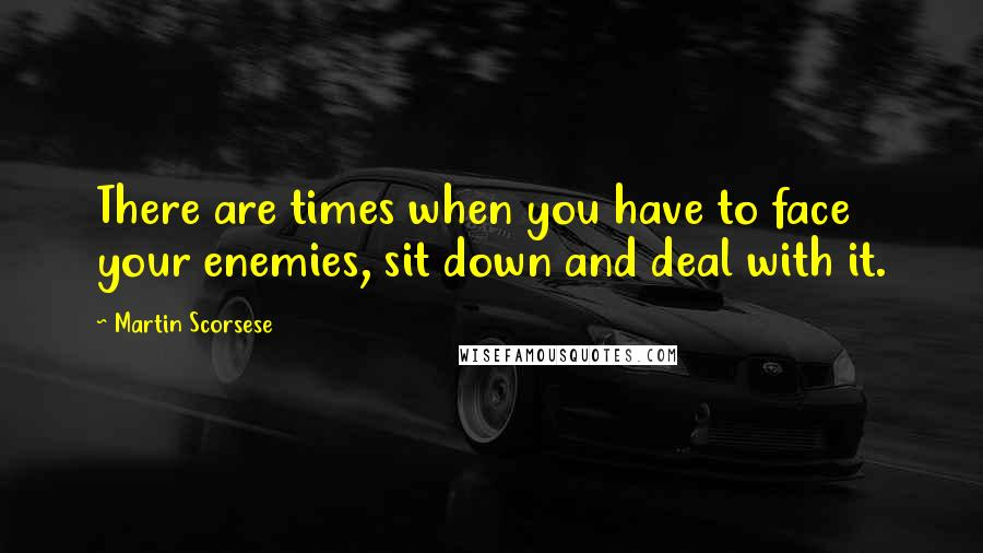 Martin Scorsese quotes: There are times when you have to face your enemies, sit down and deal with it.