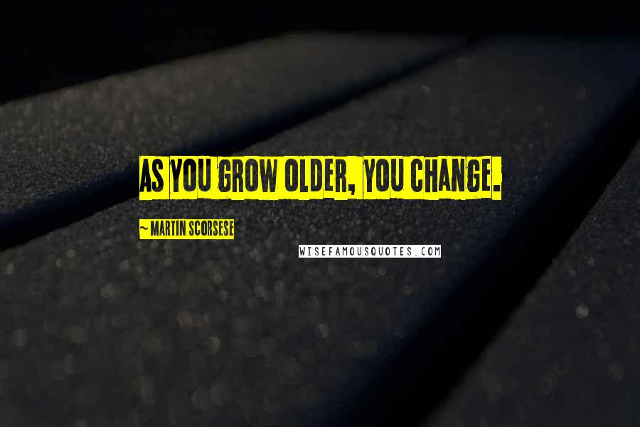 Martin Scorsese quotes: As you grow older, you change.