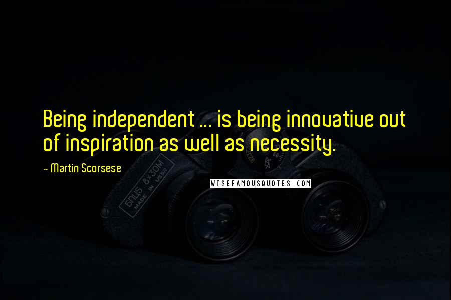 Martin Scorsese quotes: Being independent ... is being innovative out of inspiration as well as necessity.