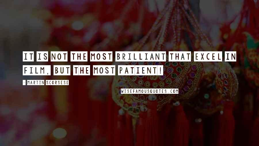 Martin Scorsese quotes: It is not the most brilliant that excel in film, but the most patient!