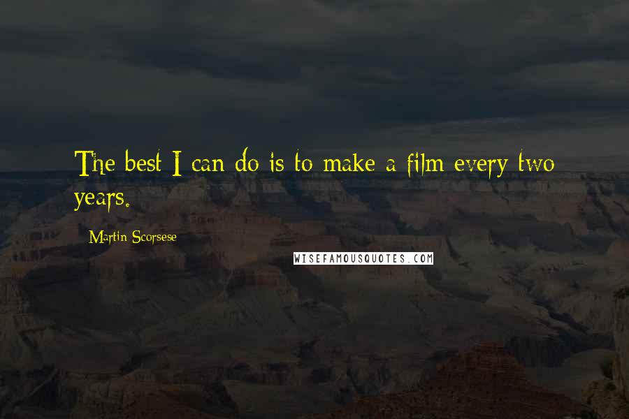 Martin Scorsese quotes: The best I can do is to make a film every two years.