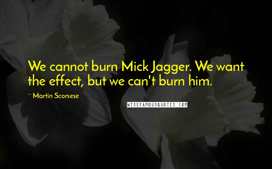 Martin Scorsese quotes: We cannot burn Mick Jagger. We want the effect, but we can't burn him.