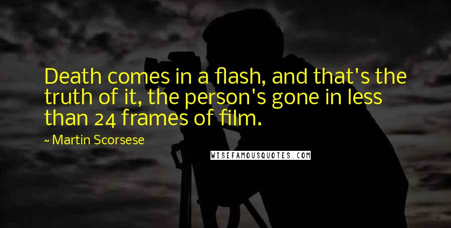 Martin Scorsese quotes: Death comes in a flash, and that's the truth of it, the person's gone in less than 24 frames of film.