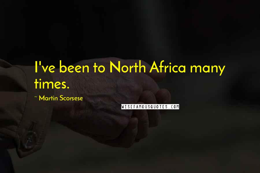 Martin Scorsese quotes: I've been to North Africa many times.