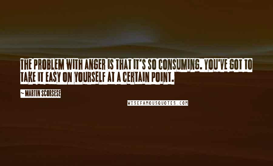 Martin Scorsese quotes: The problem with anger is that it's so consuming. You've got to take it easy on yourself at a certain point.