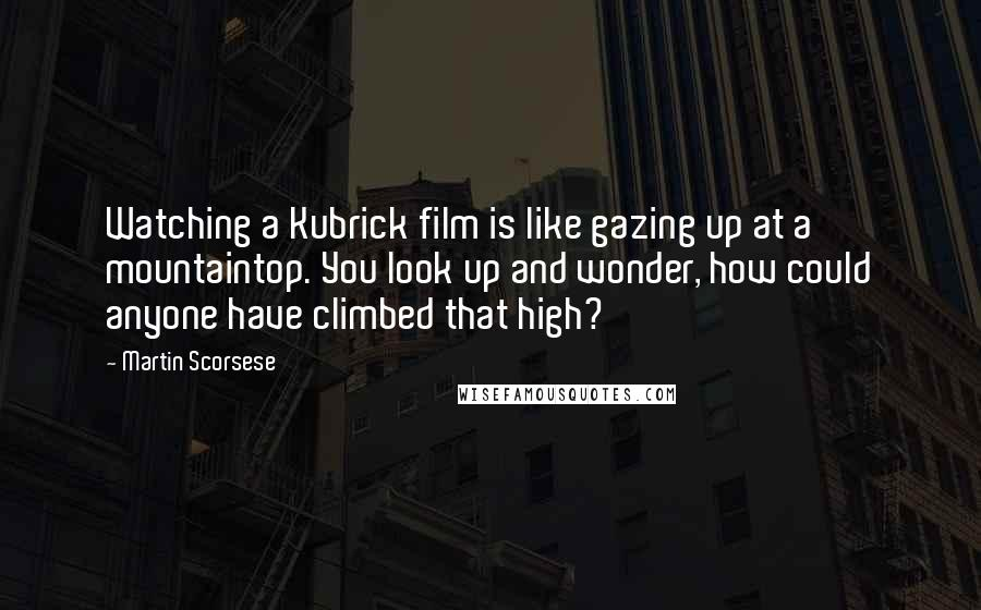 Martin Scorsese quotes: Watching a Kubrick film is like gazing up at a mountaintop. You look up and wonder, how could anyone have climbed that high?
