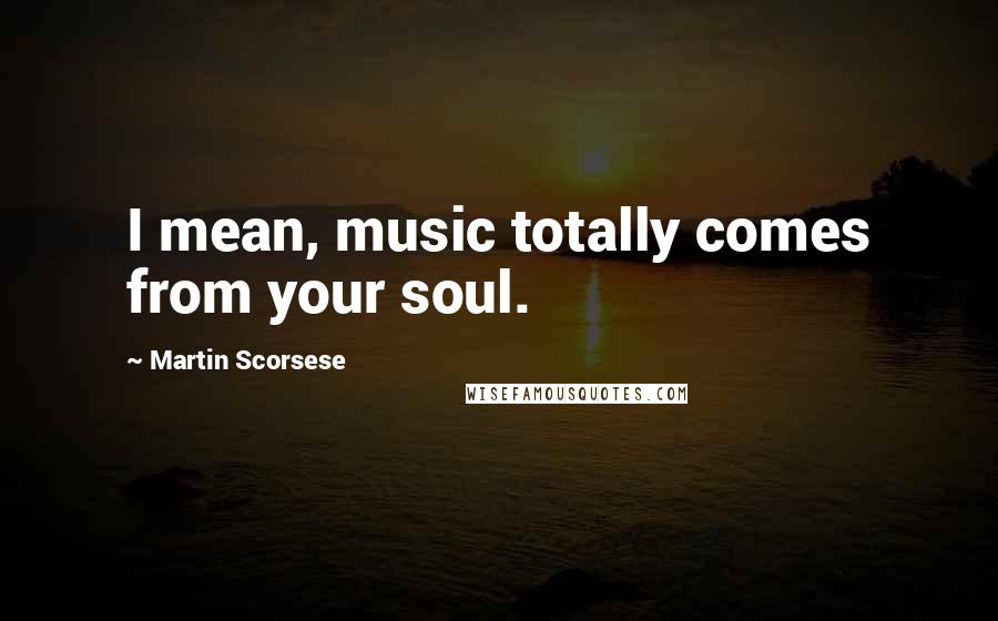 Martin Scorsese quotes: I mean, music totally comes from your soul.