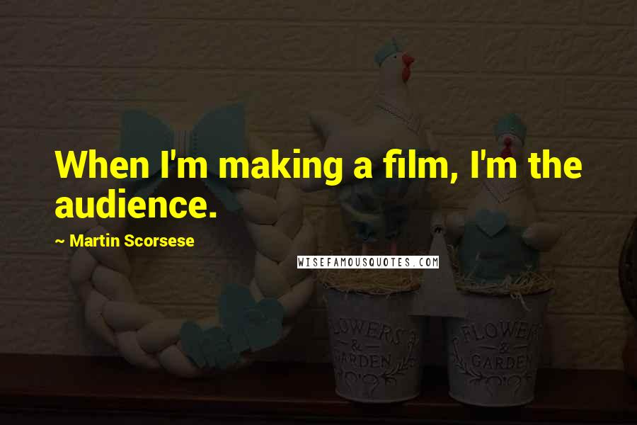 Martin Scorsese quotes: When I'm making a film, I'm the audience.