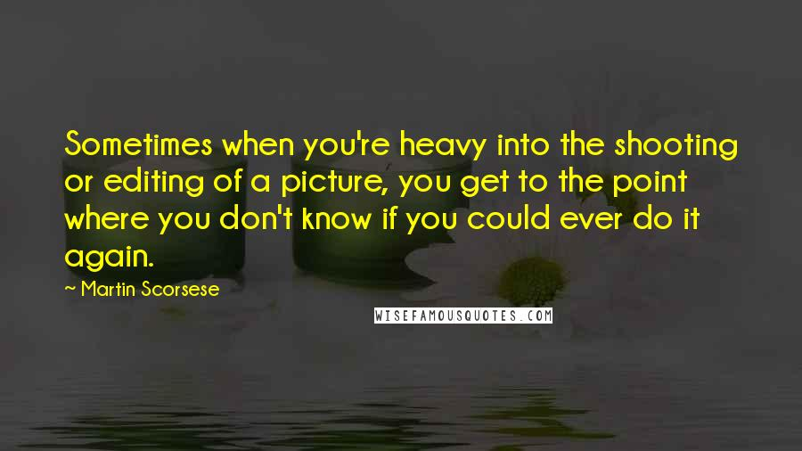 Martin Scorsese quotes: Sometimes when you're heavy into the shooting or editing of a picture, you get to the point where you don't know if you could ever do it again.
