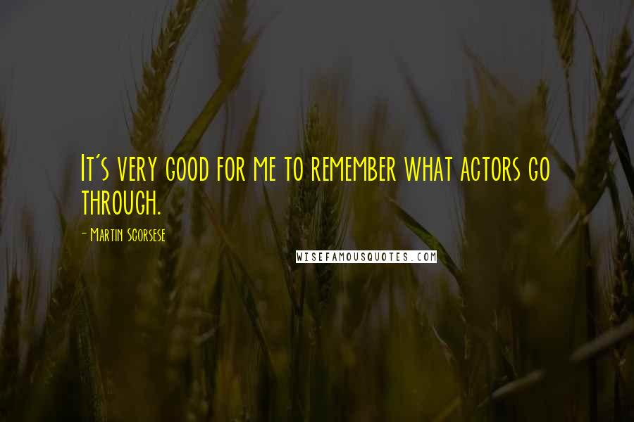 Martin Scorsese quotes: It's very good for me to remember what actors go through.