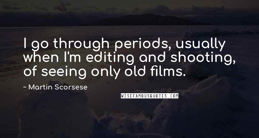 Martin Scorsese quotes: I go through periods, usually when I'm editing and shooting, of seeing only old films.
