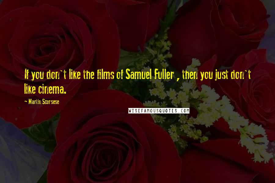 Martin Scorsese quotes: If you don't like the films of Samuel Fuller , then you just don't like cinema.