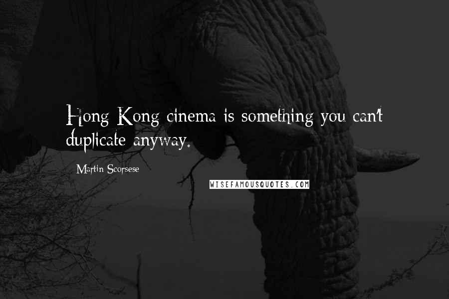 Martin Scorsese quotes: Hong Kong cinema is something you can't duplicate anyway.