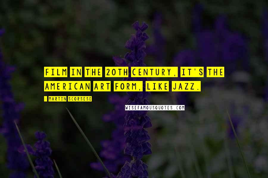 Martin Scorsese quotes: Film in the 20th century, it's the American art form, like jazz.