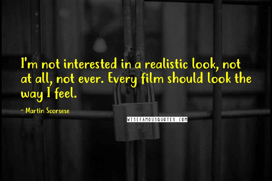 Martin Scorsese quotes: I'm not interested in a realistic look, not at all, not ever. Every film should look the way I feel.