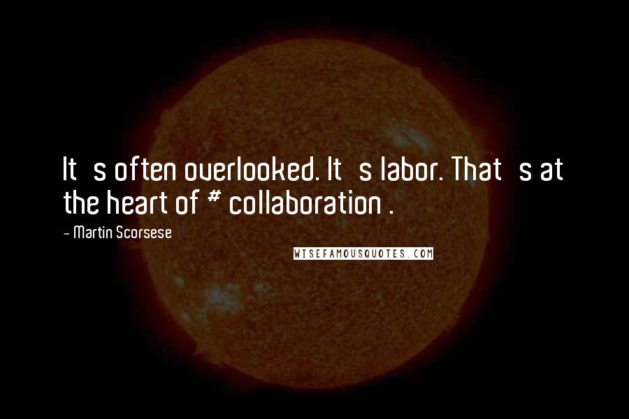 Martin Scorsese quotes: It's often overlooked. It's labor. That's at the heart of # collaboration .